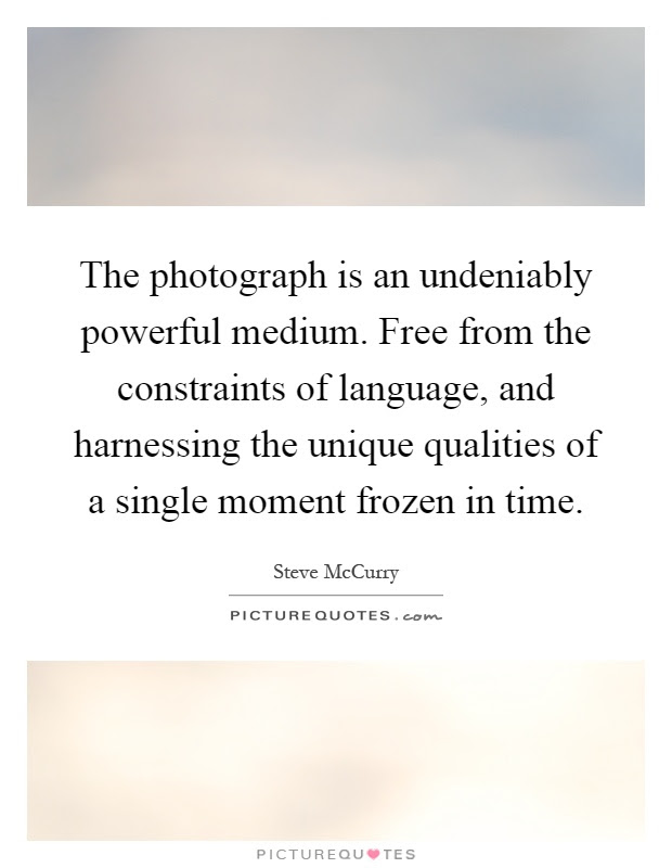 The Photograph Is An Undeniably Powerful Medium Free From The