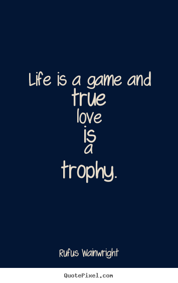 Rufus Wainwright Poster Quotes Life Is A Game And True Love Is A