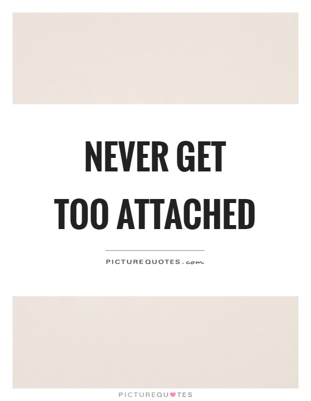Never Get Too Attached Picture Quotes