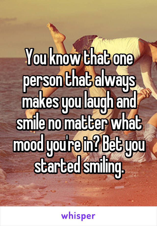 You Know That One Person That Always Makes You Laugh And Smile No