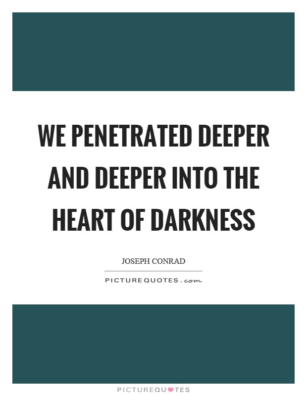 We Penetrated Deeper And Deeper Into The Heart Of Darkness Picture