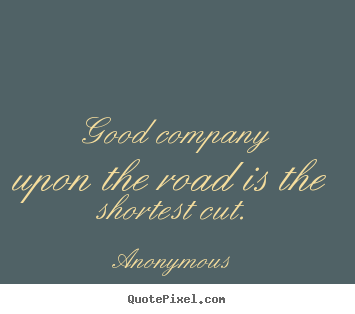 Quotes About Friendship Good Company Upon The Road Is The Shortest