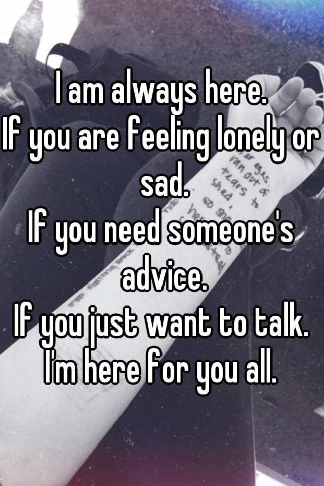I Am Always Here If You Are Feeling Lonely Or Sad If You Need