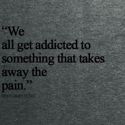 We All Get Addicted To Something That Takes Away The Pain Choice