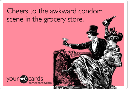 someecards.com - Cheers to the awkward condom scene in the grocery store.