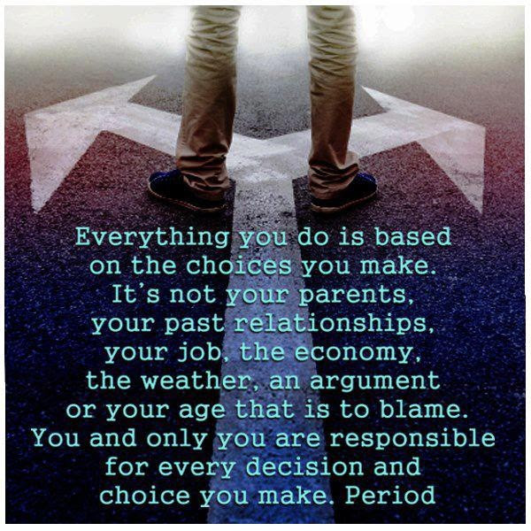 Isn't this the truth!? Own your life. The good and bad. Quit blaming others for your choices.