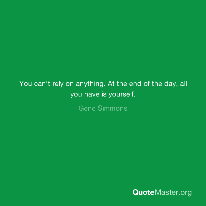 You Cant Rely On Anything At The End Of The Day All You Have Is