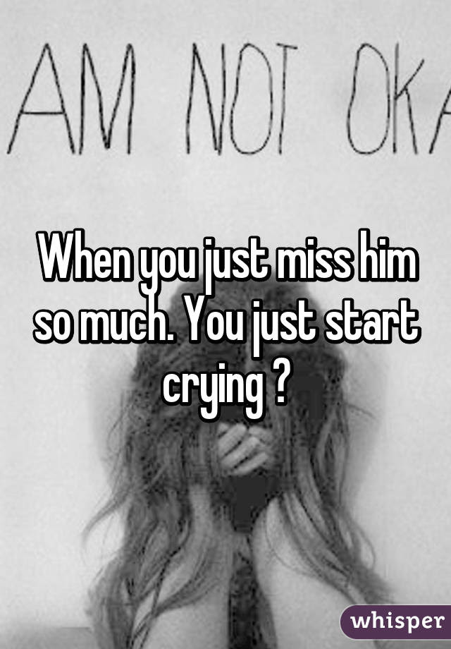 When You Just Miss Him So Much You Just Start Crying