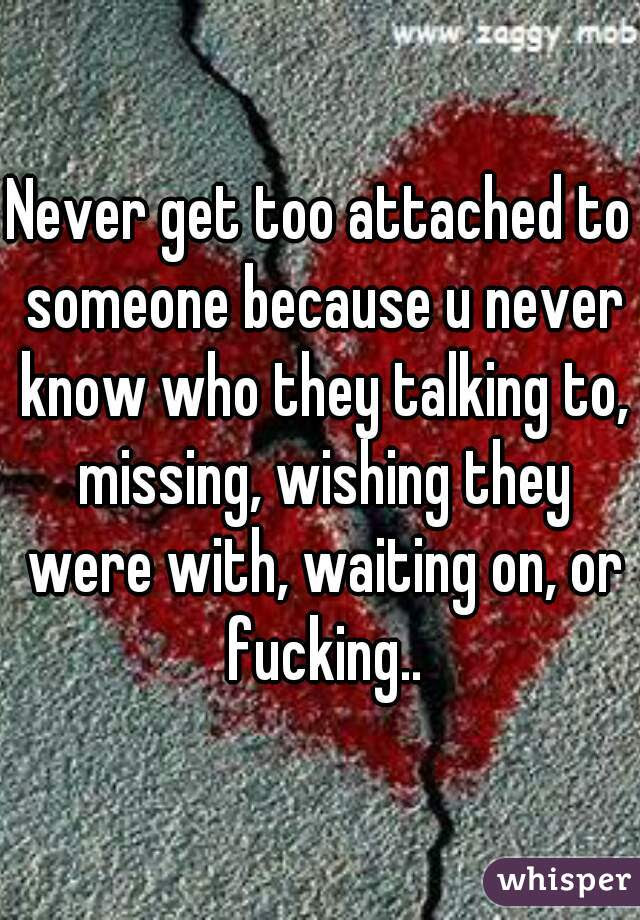 Never Get Too Attached To Someone Because U Never Know Who They