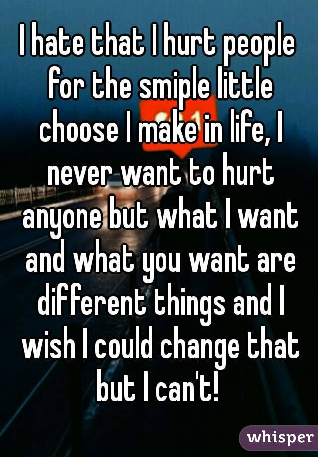 I Hate That I Hurt People For The Smiple Little Choose I Make In