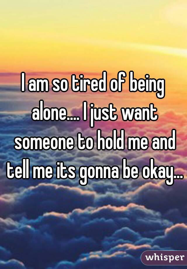 I Am So Tired Of Being Alone I Just Want Someone To Hold Me And Tell