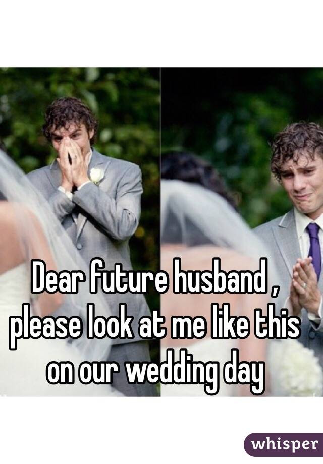 Dear Future Husband Please Look At Me Like This On Our Wedding Day