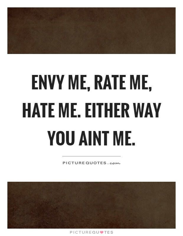 Envy Me Rate Me Hate Me Either Way You Aint Me Picture Quotes