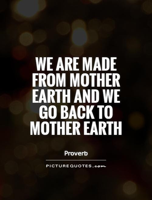 We Are Made From Mother Earth And We Go Back To Mother Earth
