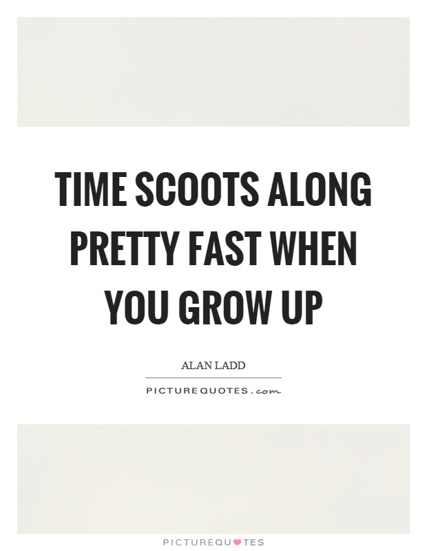 Time Scoots Along Pretty Fast When You Grow Up Picture Quotes