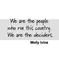 We are the people who run this country. We are the deciders....Molly Ivins
