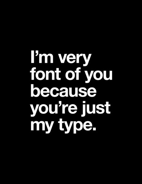 I'm very font of you because you're just my type.