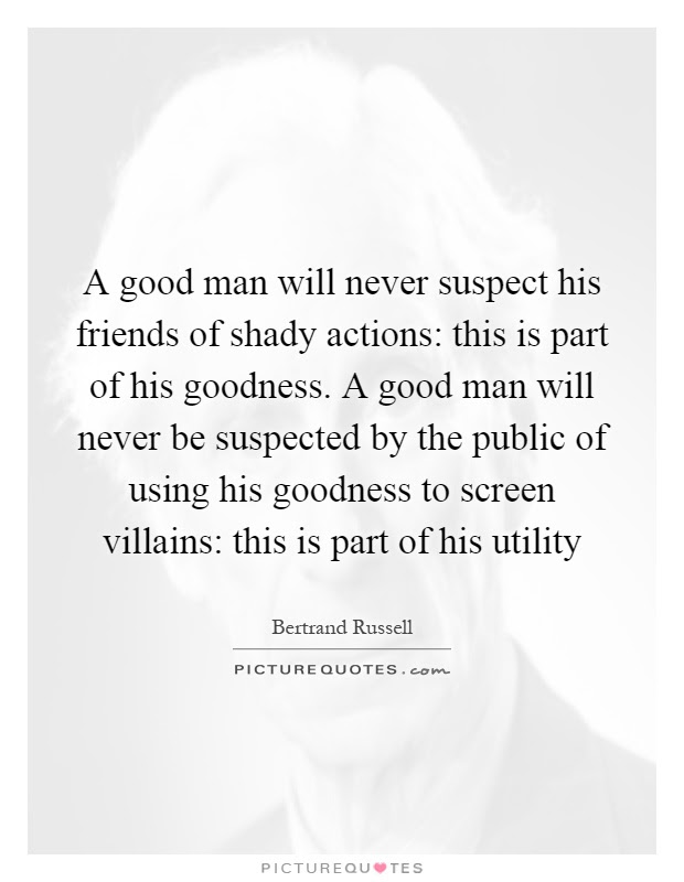 A Good Man Will Never Suspect His Friends Of Shady Actions This