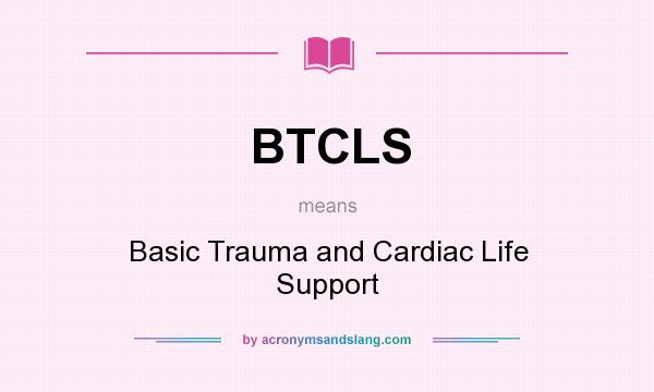 What Does Btcls Mean Definition Of Btcls Btcls Stands For Basic Trauma And Cardiac Life Support By Acronymsandslang Com