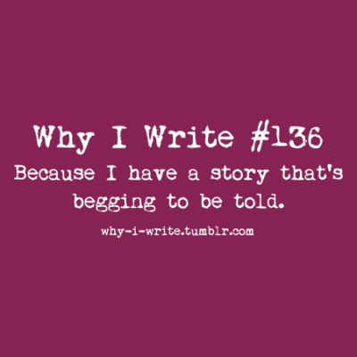 #136 Because I have a story that's begging to be told. Submitted by spin-not-twirl