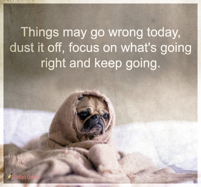 Things May Go Wrong Today Dust It Off Focus On Whats Going Right
