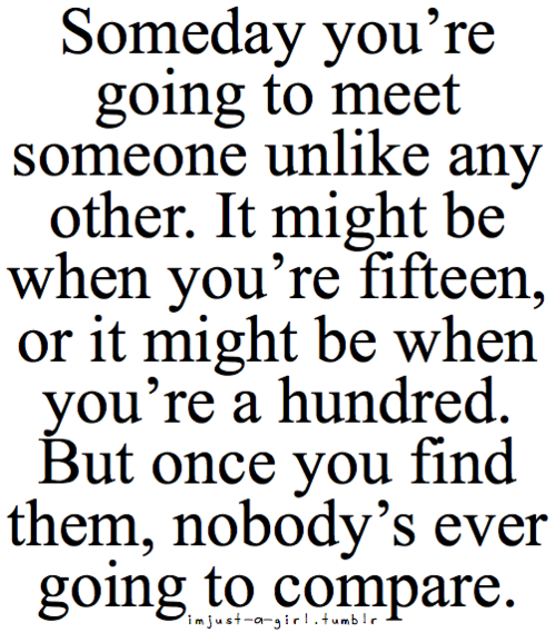 Someday Youre Going To Meet Someone Unlike Any Other It Might Be
