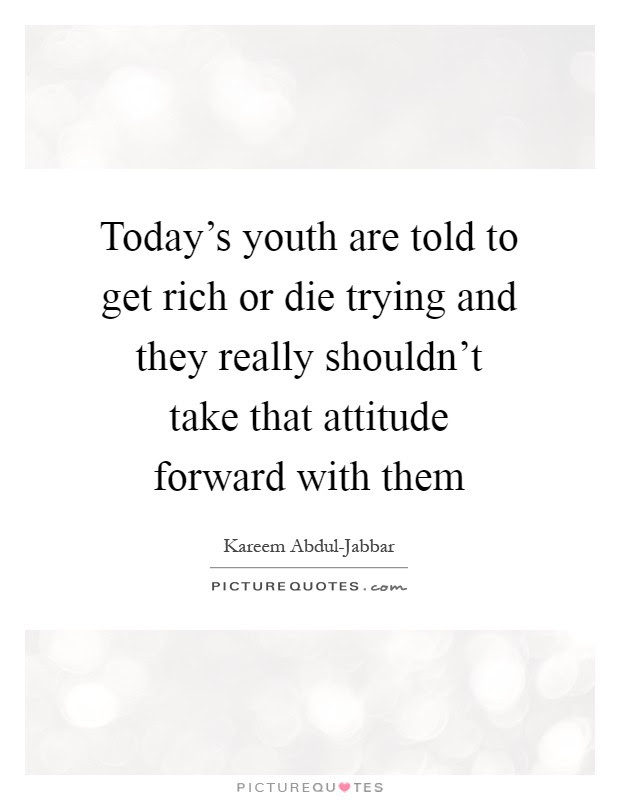 Todays Youth Are Told To Get Rich Or Die Trying And They Really