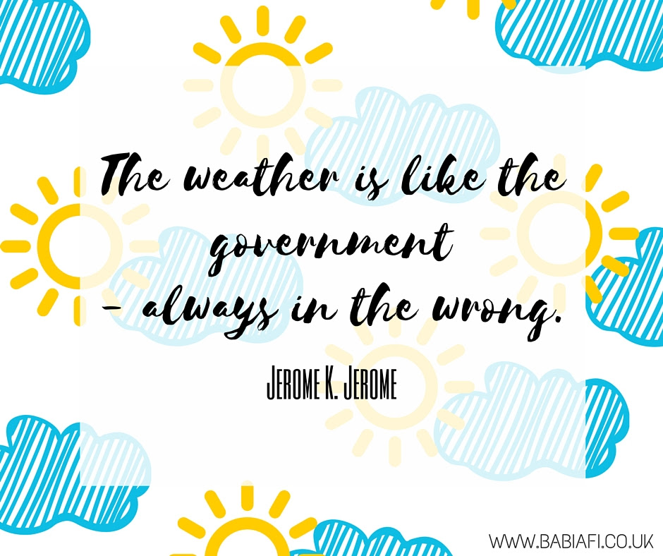The weather is like the government - always in the wrong.