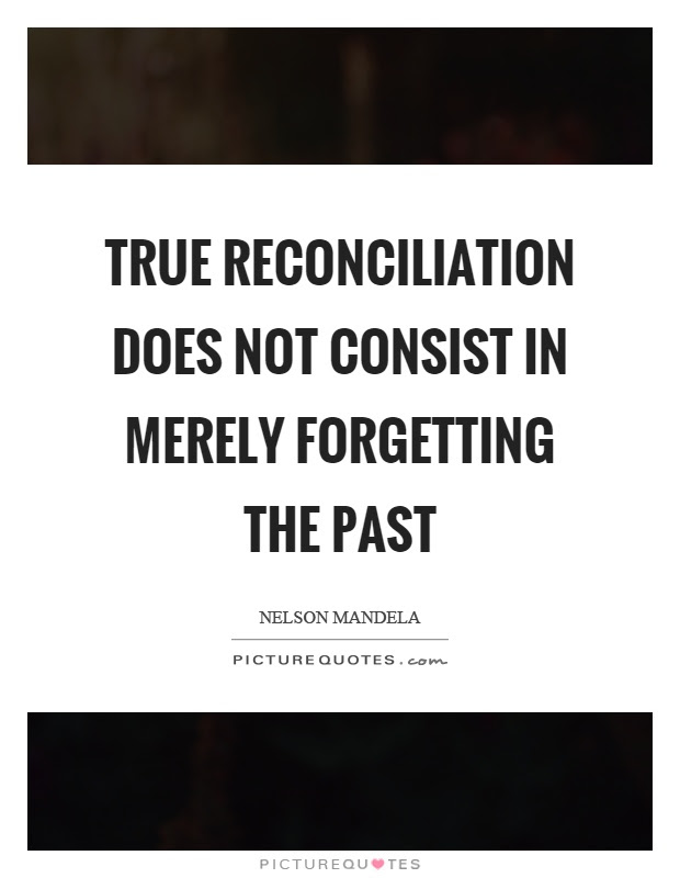 True Reconciliation Does Not Consist In Merely Forgetting The