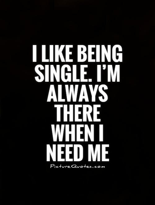 I Like Being Single Im Always There When I Need Me Picture Quotes