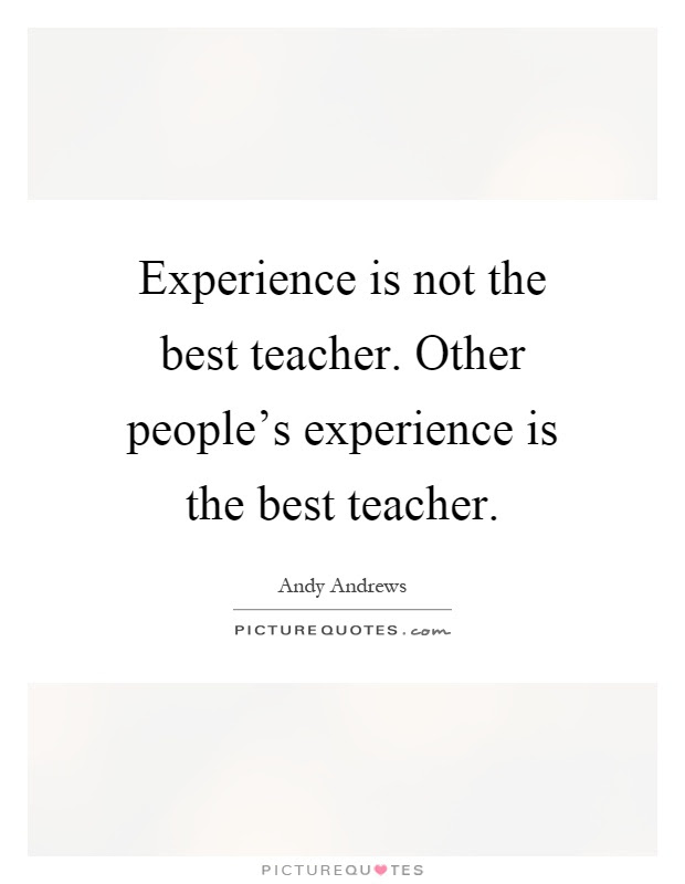 Experience Is Not The Best Teacher Other Peoples Experience Is