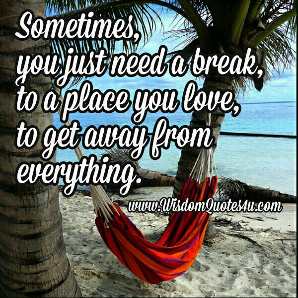 Sometimes You Just Need A Break Wisdom Quotes