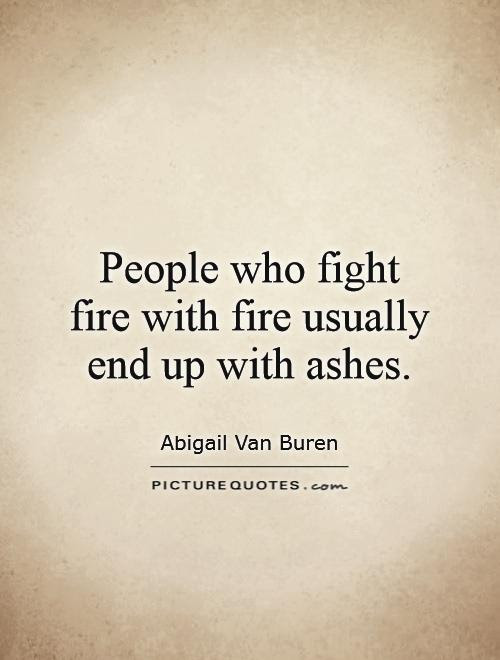 People Who Fight Fire With Fire Usually End Up With Ashes Picture