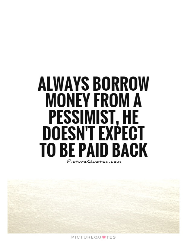 Always Borrow Money From A Pessimist He Doesnt Expect To Be