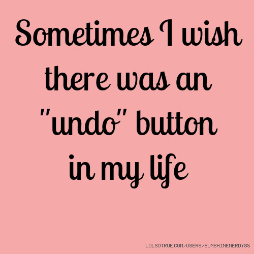 Sometimes I Wish There Was An Undo Button In My Life