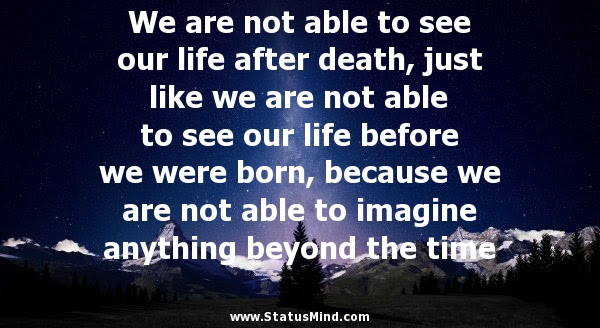 We Are Not Able To See Our Life After Death Just Statusmind Com