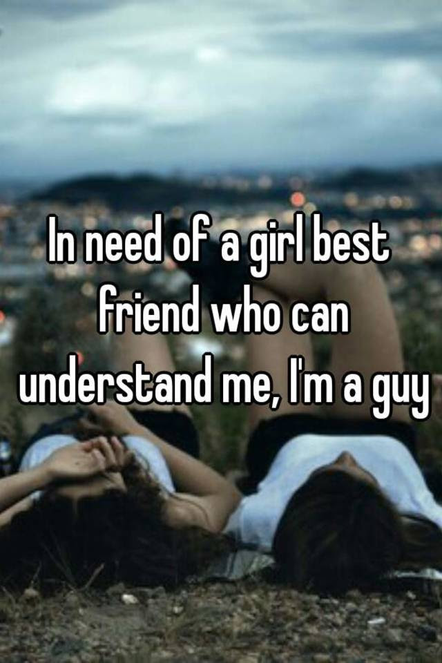 In Need Of A Girl Best Friend Who Can Understand Me Im A Guy