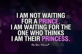 Im Not Waiting For A Prince Im Waiting For Someone Who Thinks Im