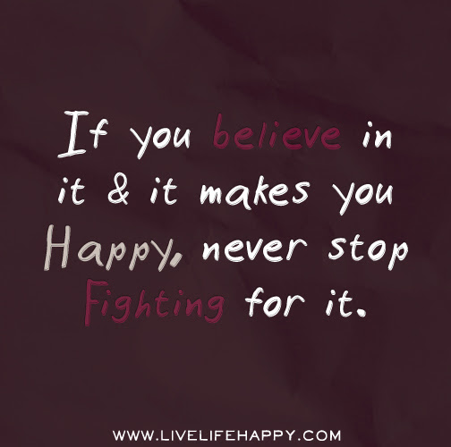 If You Believe In It And It Makes You Happy Never Stop Fighting For It
