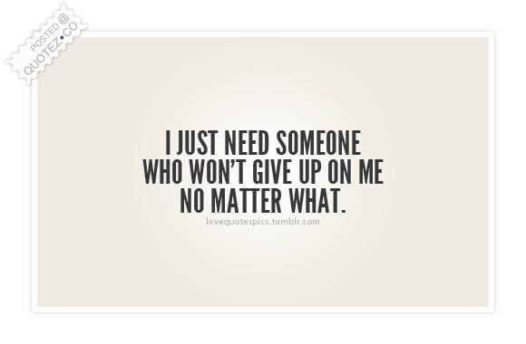 Someone Who Wont Give Up On Me Sad Quote Quotezco