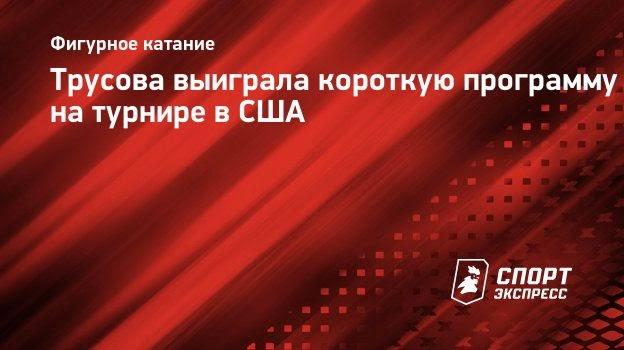 Трусова выиграла короткую программу натурнире вСША