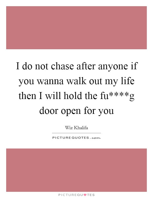 I Do Not Chase After Anyone If You Wanna Walk Out My Life Then I