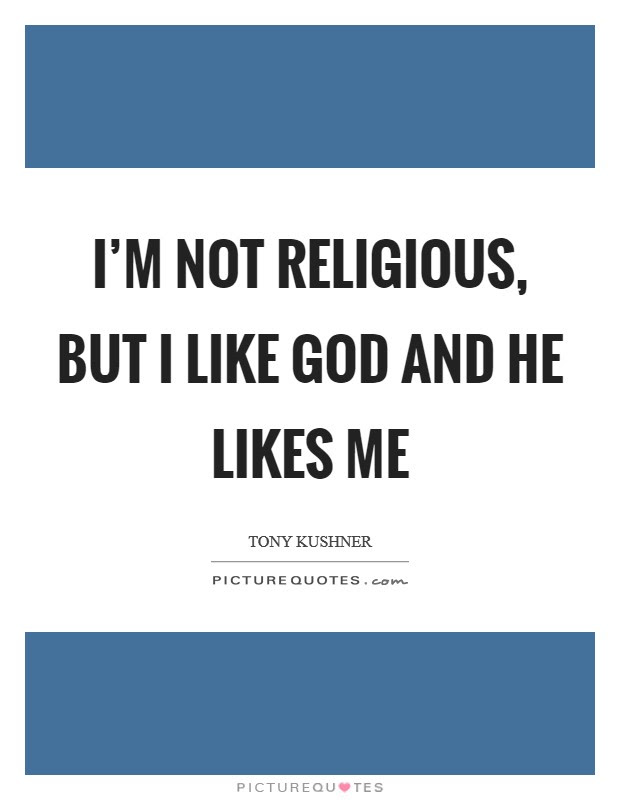Im Not Religious But I Like God And He Likes Me Picture Quotes