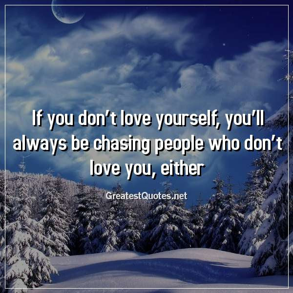 If You Dont Love Yourself Youll Always Be Chasing People Who Don