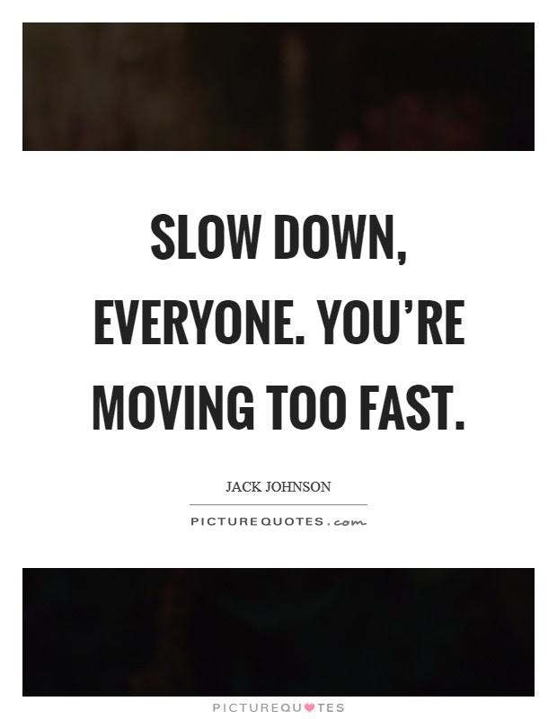 Slow Down Everyone Youre Moving Too Fast Picture Quotes