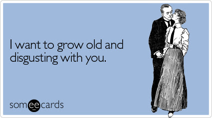 someecards.com - I want to grow old and disgusting with you