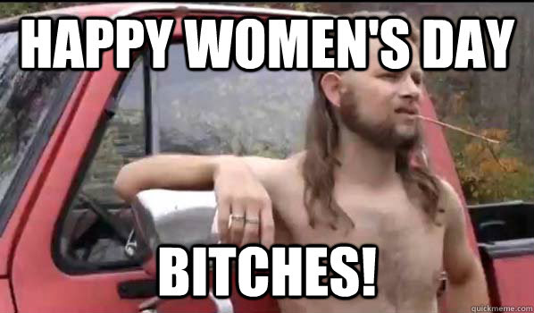Happy Womens Day Bitches Almost Politically Correct Redneck