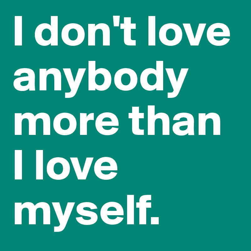I Dont Love Anybody More Than I Love Myself Post By