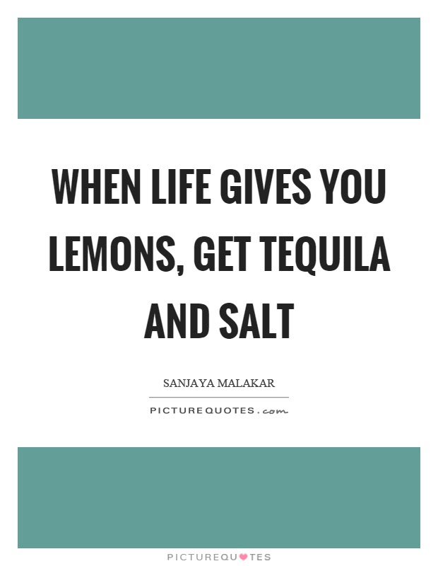 When Life Gives You Lemons Get Tequila And Salt Picture Quotes