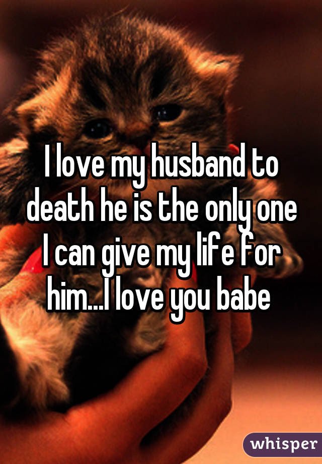 I Love My Husband To Death He Is The Only One I Can Give My Life